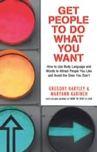 Get People to Do What You Want - How to Use Body Language and Words to Attract People You Like and Avoid the Ones You Dont ebook by Greg Hartley, Maryann Karinch