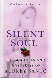 Silent Soul - The Miracles And Mysteries Of Audrey Santo ebook by Antonia Felix