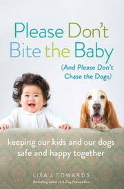 Please Don't Bite the Baby (and Please Don't Chase the Dogs) - Keeping Our Kids and Our Dogs Safe and Happy Together ebook by Lisa Edwards