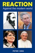 Reaction - Against the Modern World ebook by Peter King
