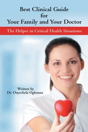 Best Clinical Guide for Your Family and Your Doctor - The Helper in Critical Health Situations ebook by Onyechela Ogbonna