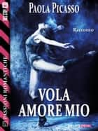 Vola amore mio ebook by Paola Picasso
