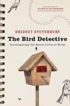 Bird Detective - Investigating the Secret Lives of Birds ebook by Bridget Stutchbury