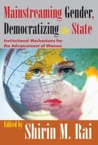 Mainstreaming Gender, Democratizing the State - Institutional Mechanisms for the Advancement of Women ebook by Shirin Rai