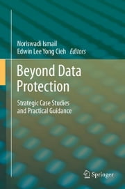 Beyond Data Protection - Strategic Case Studies and Practical Guidance ebook by Noriswadi Ismail,Edwin Lee Yong Cieh