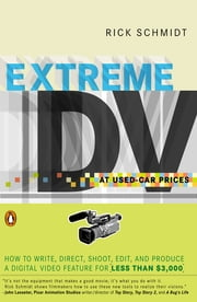 Extreme DV at Used-Car Prices - How to Write, Direct, Shoot, Edit, and Produce a Digital Video Feature for LessT han $3,000 ebook by Rick Schmidt