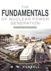 The Fundamentals of Nuclear Power Generation - Questions & Answers ebook by M. W. Hubbell