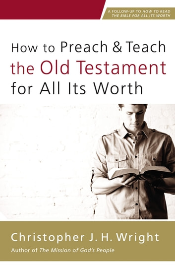 How to Preach and Teach the Old Testament for All Its Worth eBook by Christopher J. H. Wright