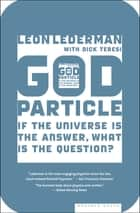 God Particle - If the Universe Is the Answer, What Is the Question? eBook by Leon Lederman, Dick Teresi