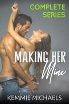 Making Her Mine: Complete Series ebook by Kemmie Michaels