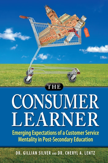 The Consumer Learner: Emerging Expectations of a Customer Service Mentality in Post-Secondary Education ebook by Dr. Cheryl Lentz