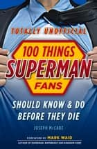 100 Things Superman Fans Should Know & Do Before They Die ebook by Joseph McCabe, Mark Waid