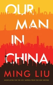 Our Man in China - a novel ebook by Ming Liu
