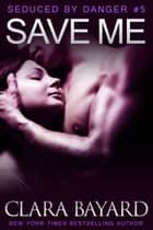 Save Me - Seduced by Danger, #5 ebook by Clara Bayard