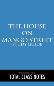 The House on Mango Street: Study Guide - The House on Mango Street, Study Review Guide, Sandra Cisneros ebook by Total Class Notes