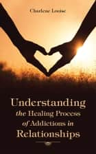 Understanding the Healing Process of Addictions in Relationships ebook by Charlene Louise