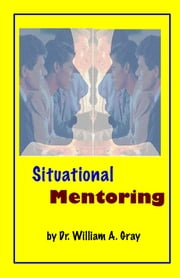 Situational Mentoring ebook by Dr. William A. Gray