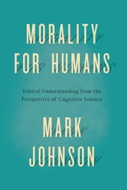 Morality for Humans - Ethical Understanding from the Perspective of Cognitive Science ebook by Mark Johnson