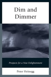 Dim and Dimmer - Prospects for a New Enlightenment ebook by Peter Heinegg