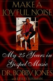 Make a Joyful Noise - My 25 Years in Gospel Music ebook by Bobby Jones, Lesley Sussman