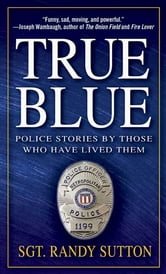 True Blue - Police Stories by Those Who Have Lived Them ebook by Randy Sutton