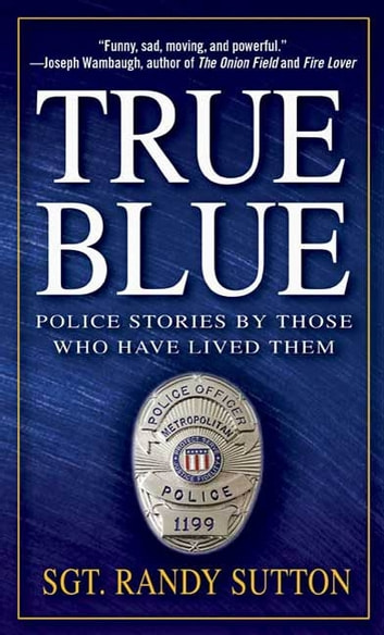 True Blue - Police Stories by Those Who Have Lived Them ebook by Sgt. Randy Sutton