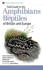 Field Guide to the Amphibians and Reptiles of Britain and Europe ebook by Mr Jeroen Speybroeck, Mr Wouter Beukema, Mr Bobby Bok,...