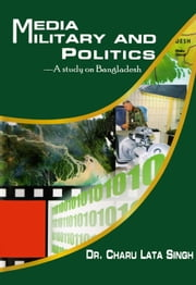 Media Military and Politics: A Study on Bangladesh - 100% Pure Adrenaline ebook by Dr. Charu lata Singh