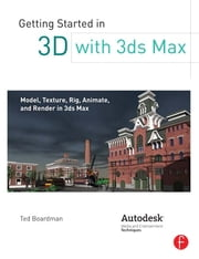 Getting Started in 3D with 3ds Max - Model, Texture, Rig, Animate, and Render in 3ds Max ebook by Ted Boardman