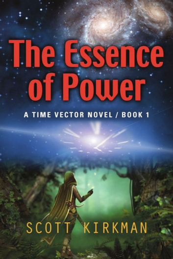 The Essence of Power: A Time Vector Novel - Book 1 ebook by Scott Kirkman