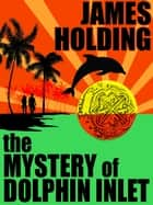 The Mystery of Dolphin Inlet ebook by James Holding