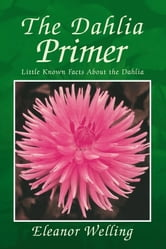 The Dahlia Primer - How to select, grow, and show dahlias ebook by Eleanor Welling
