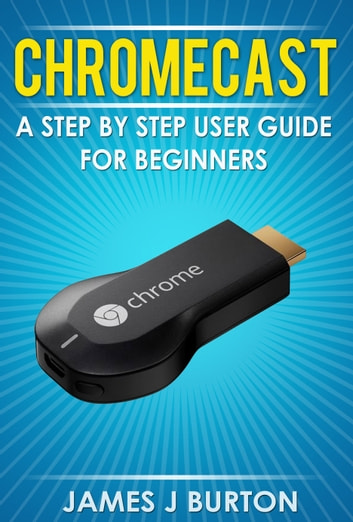 Chromecast - A Step by Step User Guide for Beginners ebook by James J Burton
