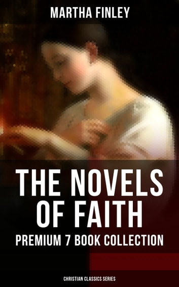 THE NOVELS OF FAITH – Premium 7 Book Collection (Christian Classics Series) - Ella Clinton, Edith's Sacrifice, Elsie Dinsmore, Mildred Keith, Signing the Contract and What it Cost, The Thorn in the Nest and The Tragedy of Wild River Valley ebook by Martha Finley
