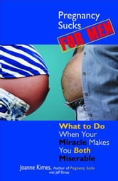 Pregnancy Sucks For Men: What to Do When Your Miracle Makes You BOTH Miserable ebook by Joanne Kimes,Jeffrey Kimes