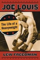 Joe Louis - The Life of a Heavyweight ebook by Lew Freedman