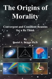 The Origins of Morality - Convergent and Consilient Reasons for a Re Think ebook by Daniel A. Briggs Ph.D.