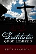 Destitutio Quod Remissio ebook by Brett Armstrong