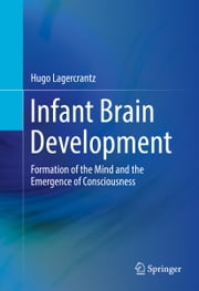 Infant Brain Development - Formation of the Mind and the Emergence of Consciousness ebook by Hugo Lagercrantz