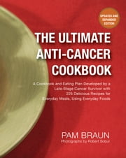 The Ultimate Anti-Cancer Cookbook - A Cookbook and Eating Plan Developed by a Late-Stage Cancer Survivor with 225 Delicious Recipes for Everyday Meals, Using Everyday Foods ebook by Pam Braun