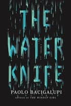The Water Knife ebook by Paolo Bacigalupi