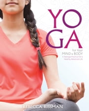Yoga for Your Mind and Body - A Teenage Practice for a Healthy, Balanced Life ebook by Rebecca Leigh Rissman