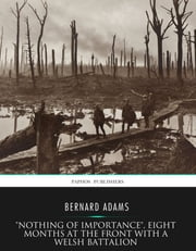 """Nothing of Importance"", Eight Months at the Front with a Welsh Battalion ebook by Bernard Adams"