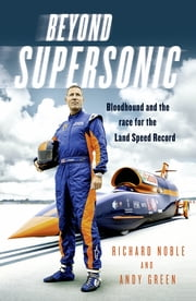 Beyond Supersonic - Bloodhound and the Race for the Land Speed Record ebook by Richard Noble,Andy Green