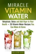 Miracle Vitamin Water: Rehydrate, Detox and Add Vigor to Your Health + 20 Vitamin Water Recipes You Can Make At Home - Fruit Infused Water & Hydration ebook by Colleen Diaz