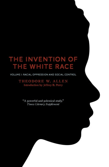 Invention of the White Race, Volume 1 - Racial Oppression and Social Control eBook by Theodore W. Allen