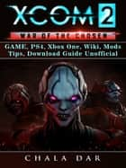 Xcom 2 War of The Chosen Game, PS4, Xbox One, Wiki, Mods, Tips, Download Guide Unofficial ebook by Chala Dar
