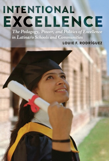 Intentional Excellence - The Pedagogy, Power, and Politics of Excellence in Latina/o Schools and Communities ebook by Louie F. Rodríguez