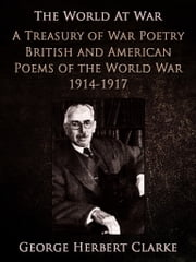 A Treasury of War Poetry British and American Poems of the World War 1914-1917 ebook by George Herbert Clarke