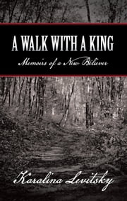 A Walk with a King - Memoirs of a New Believer ebook by Karalina Levitsky